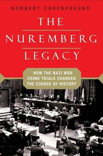 The Nuremberg Legacy ~ How the Nazi War Crimes Trials Changed the Course of History, by Ehrenfreund, Norbert