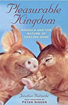 Pleasurable Kingdom: Animals and the Nature of Feeling Good by Jonathan Balcombe