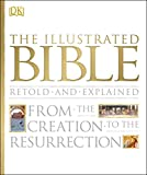 THE ILLUSTRATED BIBLE RETOLD AND EXPLAINED : From the Creation to the Resurrection