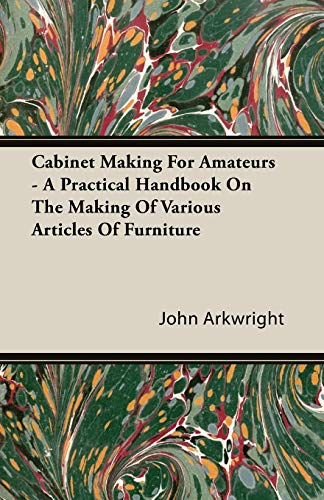 Cabinet Making for Amateurs - A Practical Handbook on the Making of Various Articles of Furniture - John P. Arkwright