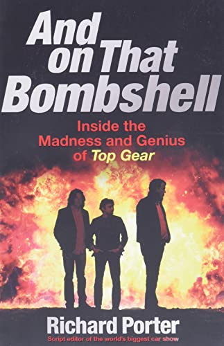 And On That Bombshell: Inside the Madness and Genius of TOP GEAR - Richard Porter
