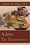 Adam: The Transformation, Dr. Norman W. Wilson, Ph.D.