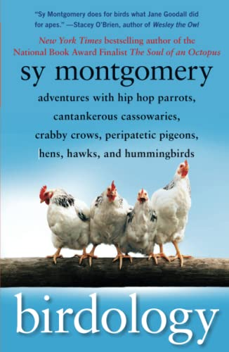 Birdology: Adventures with Hip Hop Parrots, Cantankerous Cassowaries, Crabby Crows, Peripatetic Pigeons, Hens, Hawks, and Hummingbirds - Sy Montgomery