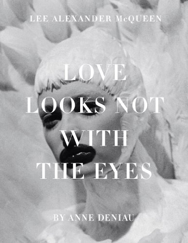 Love Looks Not with the Eyes: Thirteen Years with Lee Alexander McQueen - Anne Deniau
