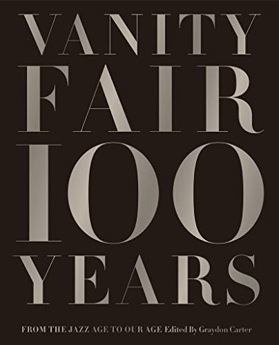 Vanity Fair 100 Years: From the Jazz Age to Our Age - Graydon Carter