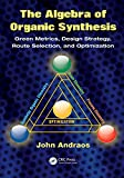 The algebra of organic synthesis [electronic resource] : green metrics, design strategy, route selection, and optimization