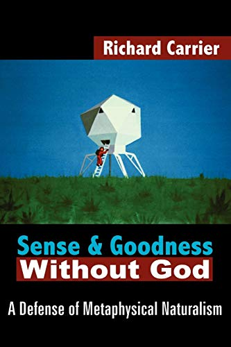 Sense and Goodness without God: A Defense of Metaphsyical Naturalism, by Carrier, R.