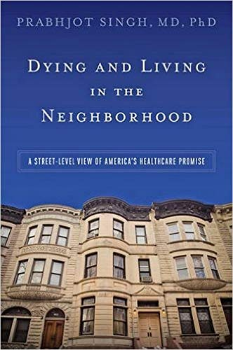 Dying and Living in the Neighborhood: A Street-Level View of America's Healthcare Promise - Prabhjot Singh