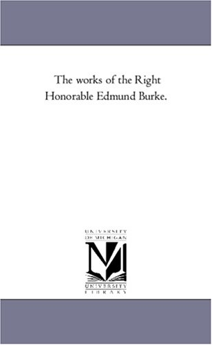 The works of the Right Honorable Edmund Burke., Michigan Historical Reprint Series