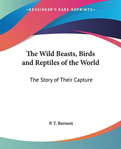 The Wild Beasts, Birds And Reptiles Of The World: The Story Of Their Capture  by P. T. Barnum