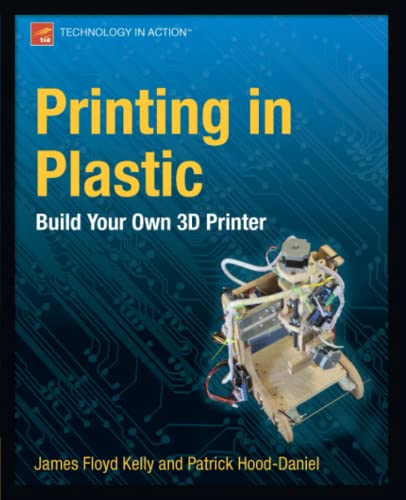 Printing in Plastic: Build Your Own 3D Printer (Technology in Action) - James Floyd Kelly, Patrick Hood-Daniel