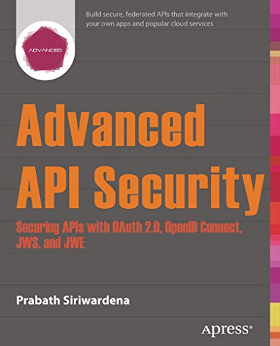 Advanced API Security: Securing APIs with OAuth 2.0, OpenID Connect, JWS, and JWE - Prabath Siriwardena