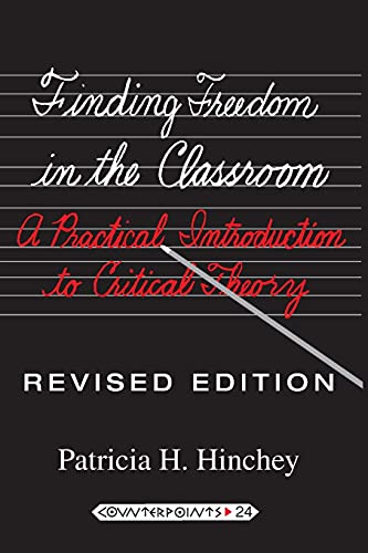 Finding Freedom in the Classroom: A Practical Introduction to Critical Theory (Counterpoints: Studies in the Postmodern Theory of Education), Hinchey, Patricia H.