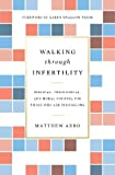 Walking through Infertility: Biblical, Theological, and Moral Counsel for Those Who Are Struggling book cover