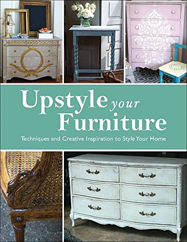 Upstyle Your Furniture: Techniques and Creative Inspiration to Style Your Home - Stephanie Jones