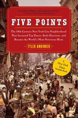 Five Points: The 19th Century New York City Neighborhood that Invented Tap Dance, Stole Elections, and Became the World's Most Notorious Slum - Tyler Anbinder