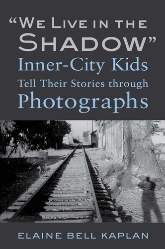 """We Live in the Shadow"": Inner-City Kids Tell Their Stories through Photographs, Kaplan, Elaine Bell"