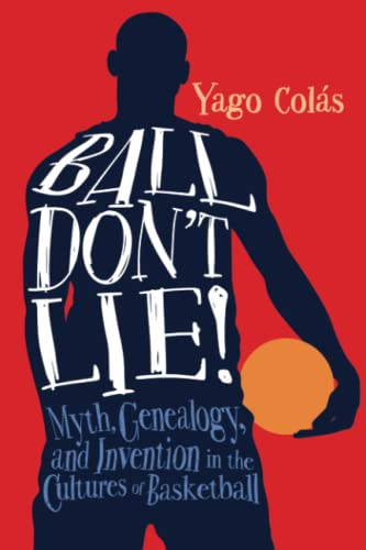 Ball Don't Lie: Myth, Genealogy, and Invention in the Cultures of Basketball (Sporting) - Yago Colás