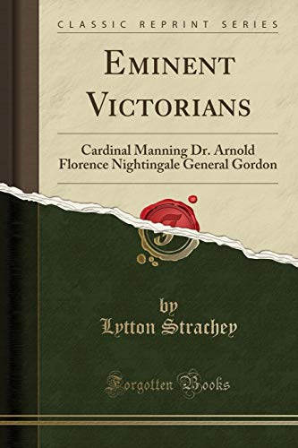 Eminent Victorians: Cardinal Manning, Florence Nightingale, Dr. Arnold, General Gordon, by Strachey, Lytton
