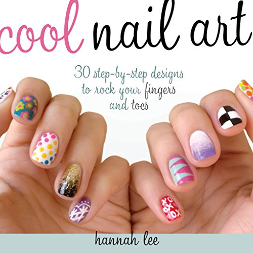 Cool Nail Art: 30 Step-by-Step Designs to Rock Your Fingers and Toes - Hannah Lee