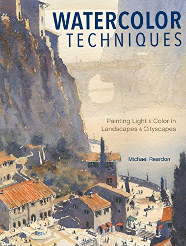 Watercolor Techniques: Painting Light and Color in Landscapes and Cityscapes - Michael Reardon