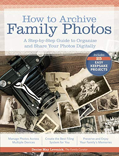 How to Archive Family Photos: A Step-by-Step Guide to Organize and Share Your Photos Digitally - Denise May Levenick