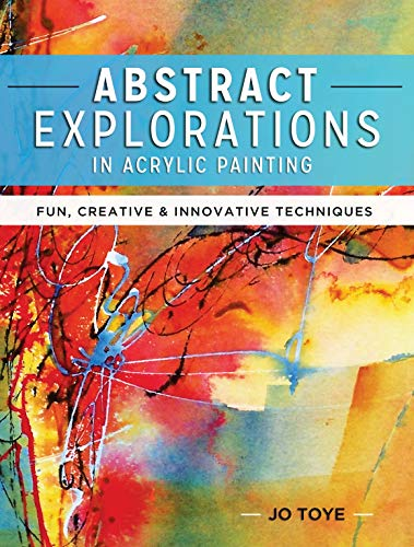 Abstract Explorations in Acrylic Painting: Fun, Creative and Innovative Techniques - Jo Toye