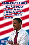 Barack Obamas Secret Plan To Lose The War, Kill The Economy, And Ruin America Forever: An Unauthorized Appreciation