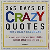 365 Days Of Crazy Quotes 2015 Daily Calendar: A Year's Worth of the Most Insane, Idiotic, and Half-Baked Things Ever Said