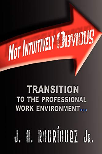 Cover of Not Intuitively Obvious - Transition to the Professional Work Environment by J. A. Rodriguez Jr.