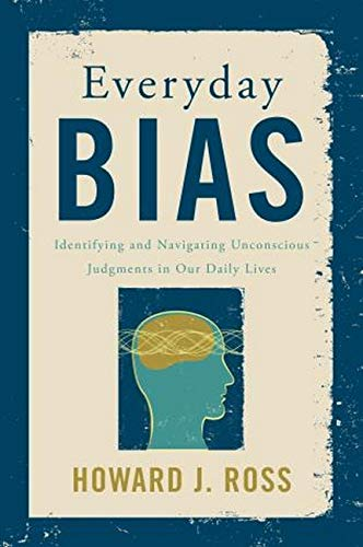 Nonfiction Book Review: Everyday Bias: Identifying and Navigating Unconscious Judgments in Our Daily Lives by Howard J. Ross. Rowman Littlefield, $30 (197p) ISBN 978-1-4422-3083-5