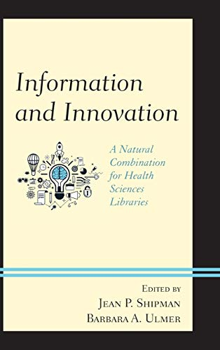 Information and innovation : a natural combination for health sciences libraries / edited by Jean P. Shipman and Barbara A. Ulmer.