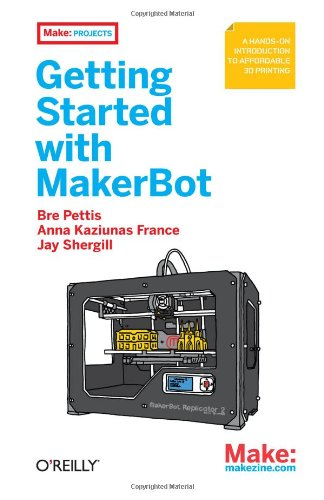 Getting Started with MakerBot - Bre Pettis, Anna Kaziunas France, Jay Shergill