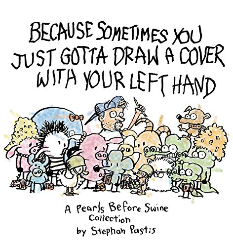 Because Sometimes You Just Gotta Draw a Cover with Your Left Hand: A Pearls Before Swine Collection, Pastis, Stephan