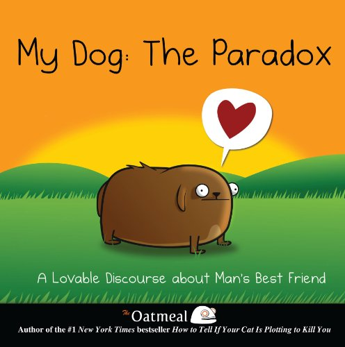 My Dog: The Paradox: A Lovable Discourse about Man's Best Friend (The Oatmeal) - The Oatmeal, Matthew Inman
