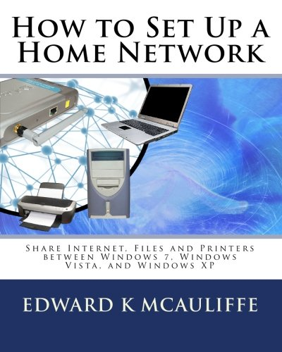 How to Set Up a Home Network: Share Internet, Files and Printers between Windows 7, Windows Vista, and Windows XP - Edward K McAuliffe