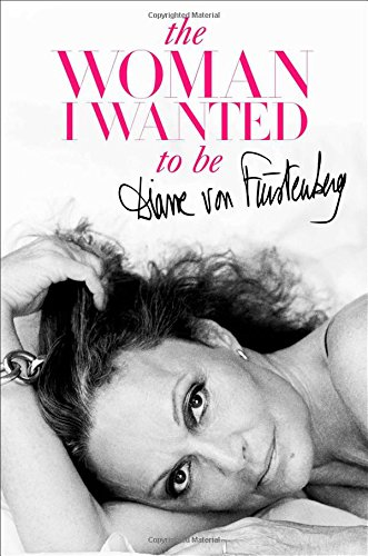 The Woman I Wanted to Be - Diane von Furstenberg