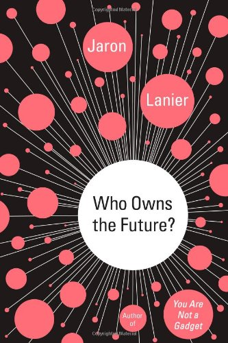 Who Owns the Future, by Lanier, J.