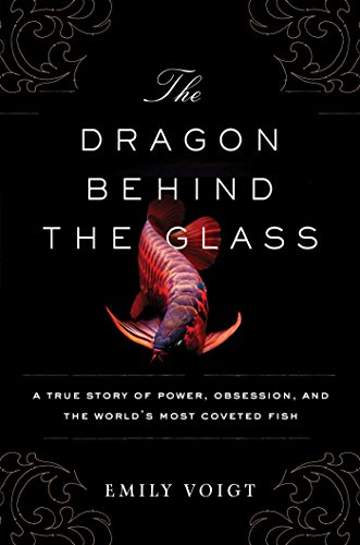 The Dragon Behind the Glass: A True Story of Power, Obsession, and the World's Most Coveted Fish - Emily Voigt