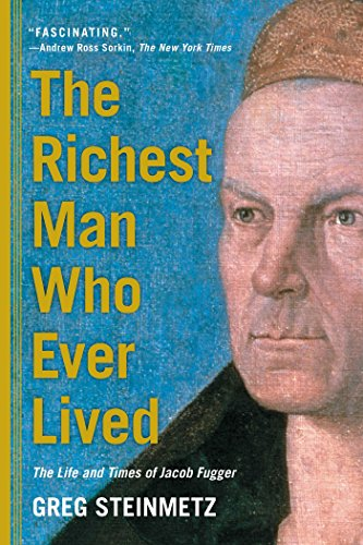 The Richest Man Who Ever Lived: The Life and Times of Jacob Fugger - Greg Steinmetz