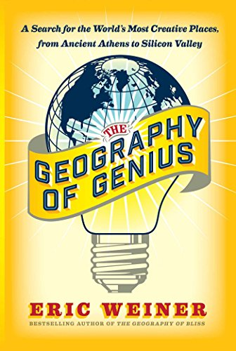 The Geography of Genius: A Search for the World's Most Creative Places from Ancient Athens to Silicon Valley - Eric Weiner