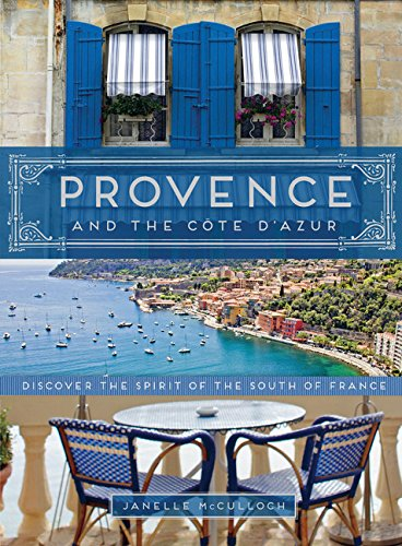 Provence and the Cote d'Azur: Discover the Spirit of the South of France - Janelle McCulloch
