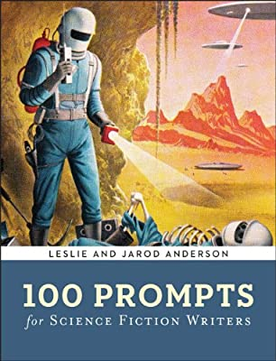 Cover & Synopsis: 100 PROMPTS FOR SCIENCE FICTION WRITERS by Jarod K. Anderson and Leslie J. Anderson