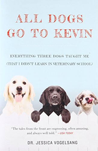 All Dogs Go to Kevin: Everything Three Dogs Taught Me (That I Didn't Learn in Veterinary School) - Jessica Vogelsang