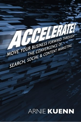 Accelerate!: Move Your Business Forward Through the Convergence of Search, Social & Content Marketing - Arnie Kuenn