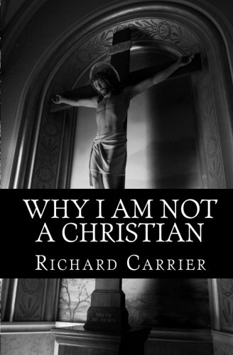 Why I Am Not a Christian: Four Conclusive Reasons to Reject the Faith. By Richard Carrier.