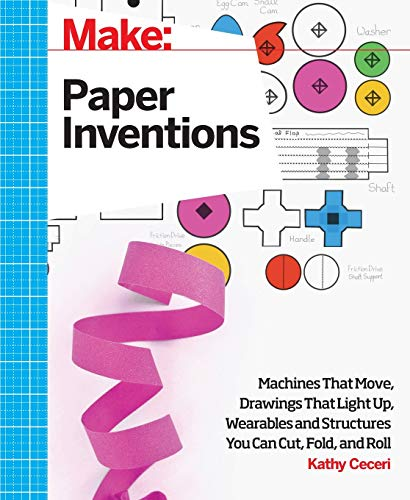 Make: Paper Inventions: Machines that Move, Drawings that Light Up, and Wearables and Structures You Can Cut, Fold, and Roll - Kathy Ceceri