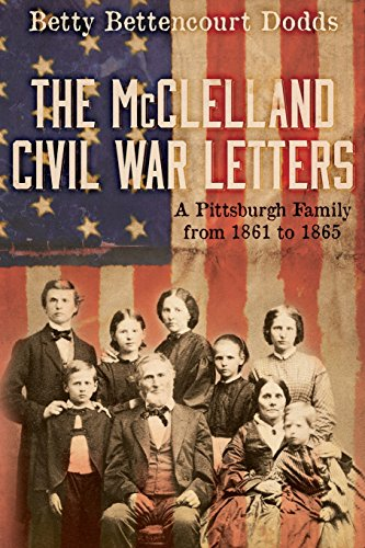 The McClelland Civil War Letters: A Pittsburgh Family from 1861 to 1865, Bettencourt Dodds, Betty