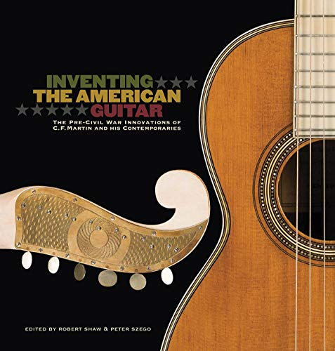 Inventing the American Guitar: The Pre-Civil War Innovations of C.F. Martin and His Contemporaries, James Westbrook; Arian Sheets; Richard Johnston; David Gansz; David LaPlante