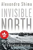 Cover Image of Invisible North: The Search for Answers on a Troubled Reserve by Alexandra Shimo published by Dundurn